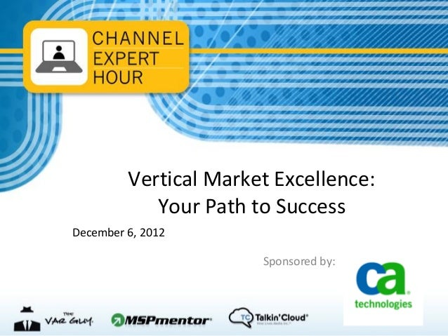 Vertical Market Excellence:            Your Path to SuccessDecember 6, 2012                       Sponsored by: