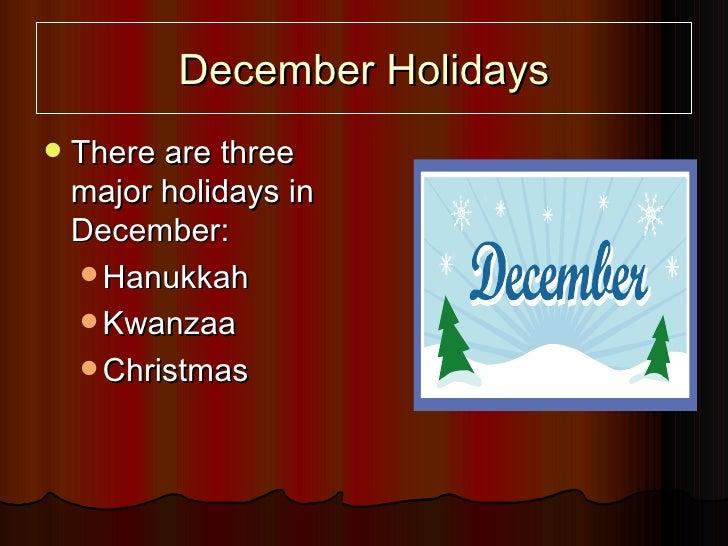 December Holidays <ul><li>There are three major holidays in December: </li></ul><ul><ul><li>Hanukkah </li></ul></ul><ul><u...