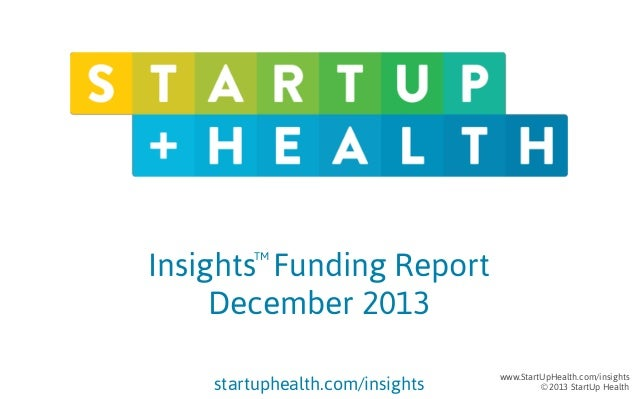 Insights Funding Report December 2013 TM  startuphealth.com/insights  www.StartUpHealth.com/insights © 2013 StartUp Health