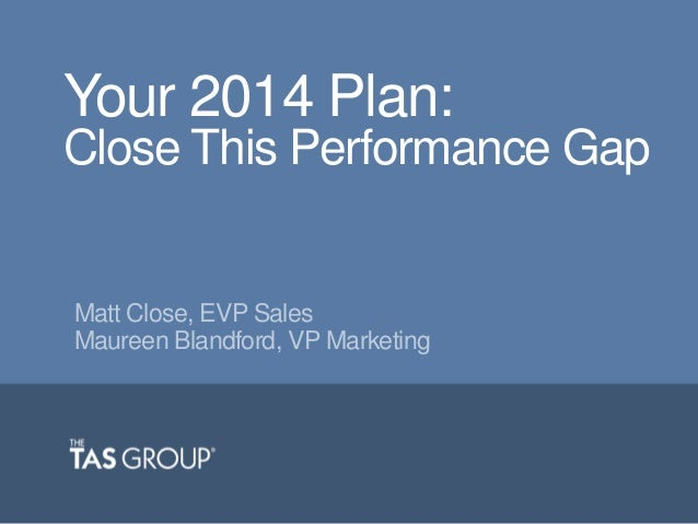 Your 2014 Plan: Close This Performance Gap  Matt Close, EVP Sales Maureen Blandford, VP Marketing