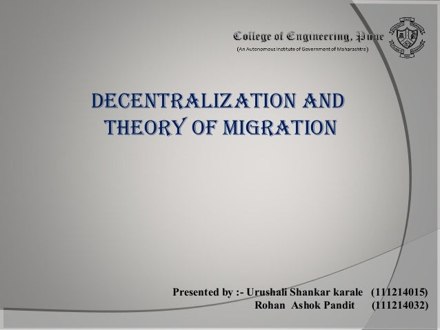 DECENTRALIZATION AND THEORY OF MIGRATION  Presented by :- Urushali Shankar karale (111214015) Rohan Ashok Pandit (11121403...