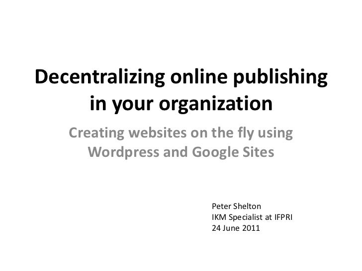 Decentralizing online publishing in your organization<br />Creating websites on the fly using Wordpress and Google Sites<b...