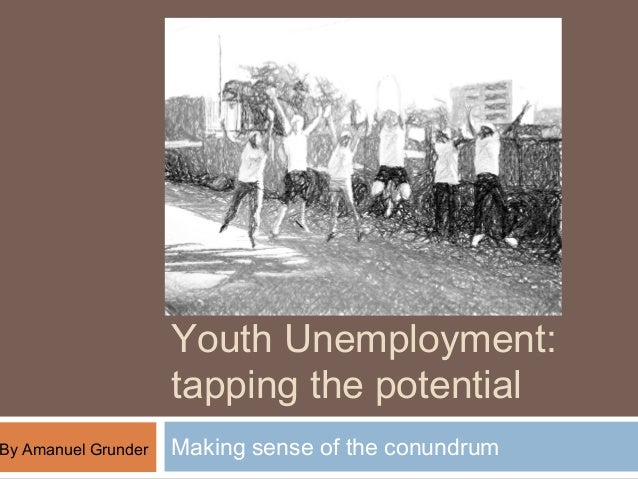 Youth Unemployment:                     tapping the potentialBy Amanuel Grunder   Making sense of the conundrum