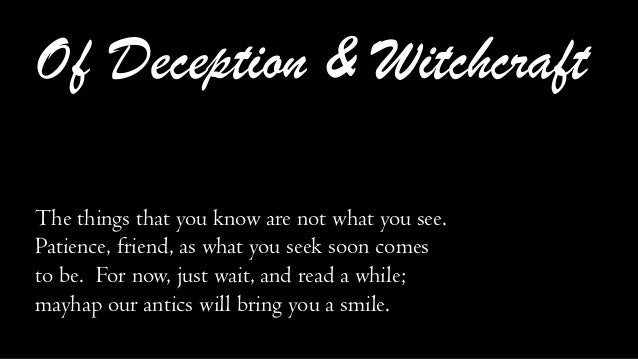 Of Deception & Witchcraft The things that you know are not what you see. Patience, friend, as what you seek soon comes to ...