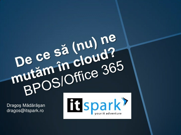 De ce să (nu) ne mutămîncloud?BPOS/Office 365<br />Dragoş Mădărăşan<br />dragos@itspark.ro<br />