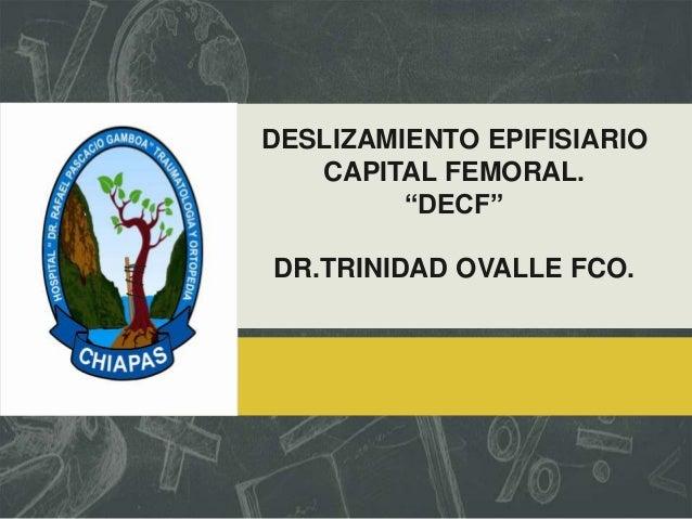"""DESLIZAMIENTO EPIFISIARIO CAPITAL FEMORAL. """"DECF"""" DR.TRINIDAD OVALLE FCO."""