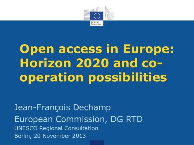 Open access in Europe: Horizon 2020 and cooperation possibilities Jean-François Dechamp European Commission, DG RTD UNESCO...