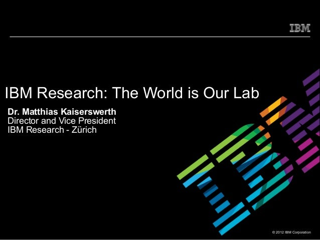 IBM Research: The World is Our LabDr. Matthias KaiserswerthDirector and Vice PresidentIBM Research - Zürich               ...