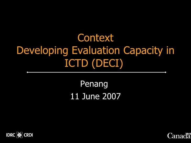 Context Developing Evaluation Capacity in          ICTD (DECI)              Penang            11 June 2007