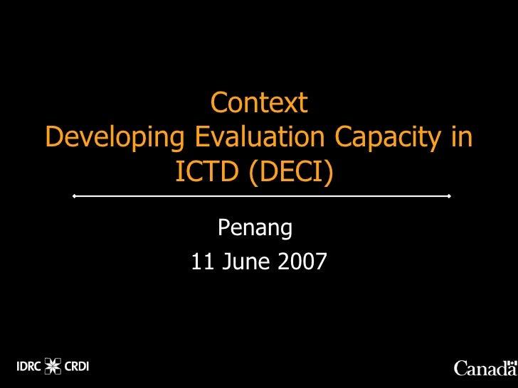Context Developing Evaluation Capacity in          ICTD (DECI)              Penang            11 June 2007