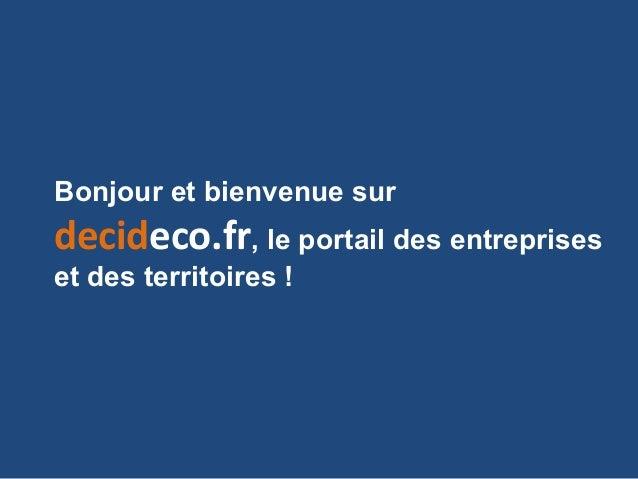 Bonjour et bienvenue sur decideco.fr, le portail des entreprises et des territoires !