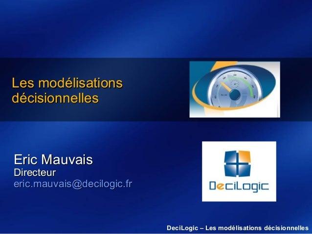 Les modélisations décisionnelles  Eric Mauvais  Directeur eric.mauvais@decilogic.fr  DeciLogic – Les modélisations décisio...