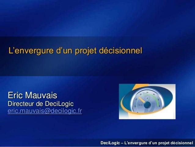 L'envergure d'un projet décisionnel  Eric Mauvais Directeur de DeciLogic eric.mauvais@decilogic.fr  DeciLogic – L'envergur...