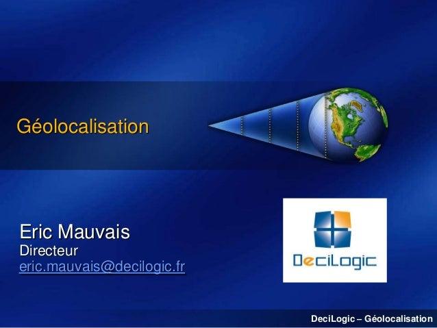 Géolocalisation  Eric Mauvais Directeur eric.mauvais@decilogic.fr  DeciLogic – Géolocalisation