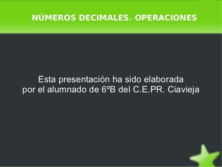 NÚMEROS DECIMALES. OPERACIONES Esta presentación ha sido elaborada por el alumnado de 6ºB del C.E.PR. Ciavieja