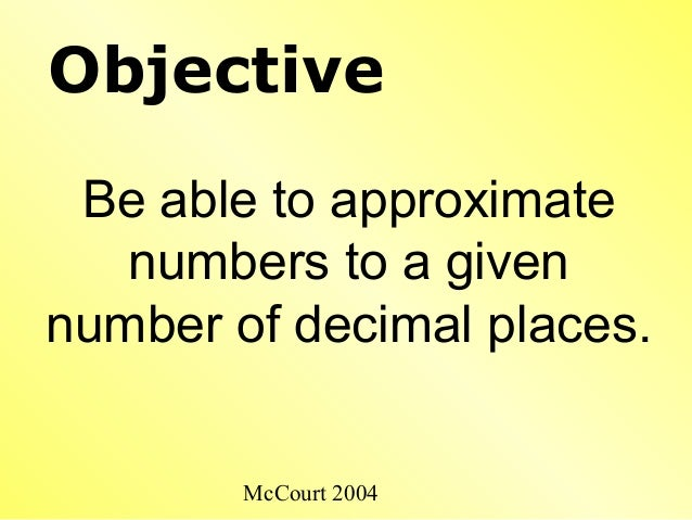 McCourt 2004 Objective Be able to approximate numbers to a given number of decimal places.