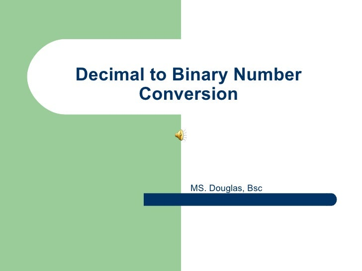 Decimal to Binary Number Conversion MS. Douglas, Bsc
