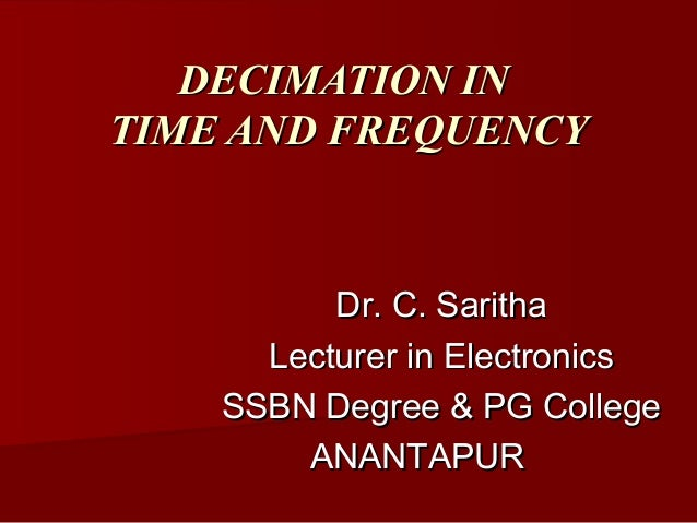 DECIMATION INTIME AND FREQUENCY          Dr. C. Saritha      Lecturer in Electronics    SSBN Degree & PG College        AN...