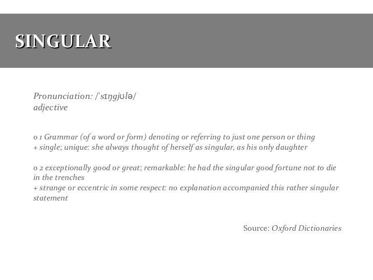 SINGULAR Pronunciation: /ˈsɪŋgjʊlə/ adjective o 1 Grammar (of a word or form) denoting or referring to just one person or ...