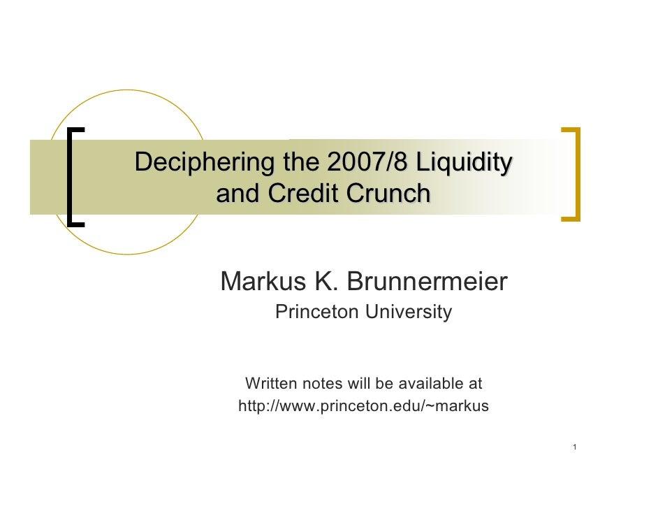 Deciphering the 2007/8 Liquidity       and Credit Crunch          Markus K. Brunnermeier              Princeton University...