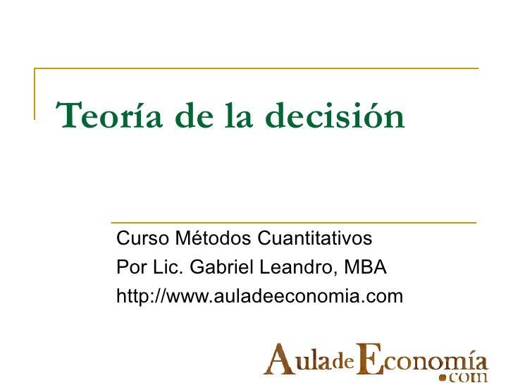 Teoría de la decisión   Curso Métodos Cuantitativos   Por Lic. Gabriel Leandro, MBA   http://www.auladeeconomia.com