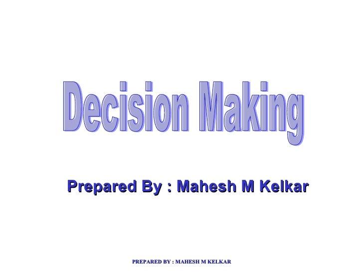 Decision Making Prepared By : Mahesh M Kelkar