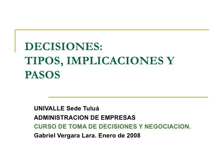 DECISIONES: TIPOS, IMPLICACIONES Y PASOS UNIVALLE Sede Tuluá ADMINISTRACION DE EMPRESAS CURSO DE TOMA DE DECISIONES Y NEGO...