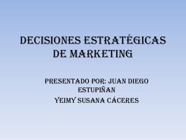 Decisiones estratégicas      de mARKETING   Presentado por: juan diego           estupiñan     Yeimy susana cáceres
