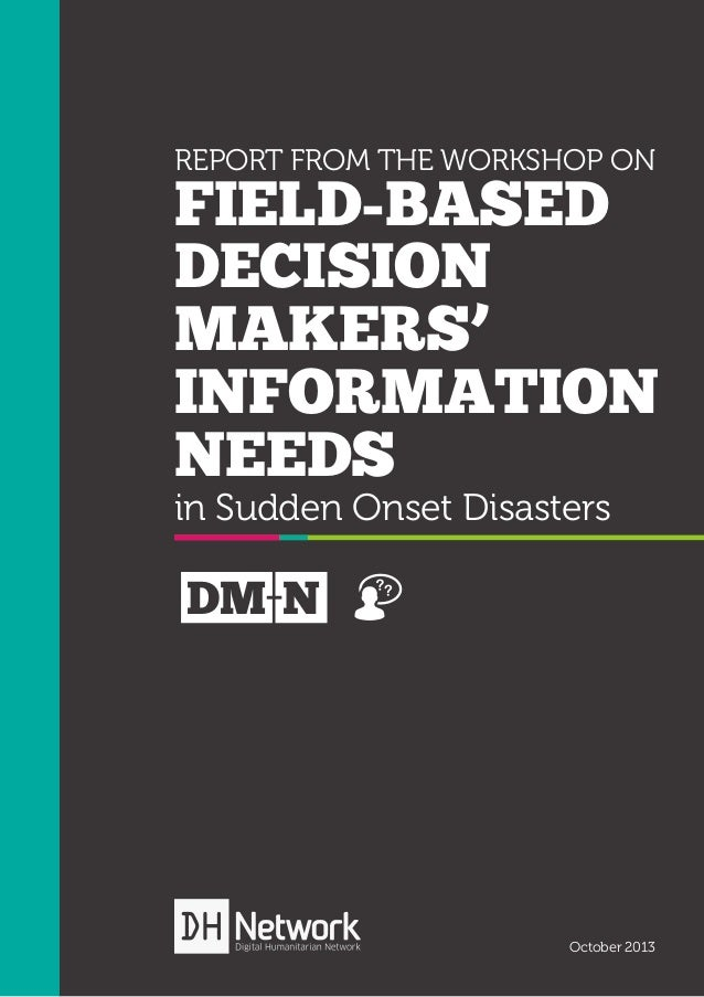 REPORT FROM THE WORKSHOP ON  FIELD-BASED DECISION MAKERS' INFORMATION NEEDS in Sudden Onset Disasters  DM N  October 2013