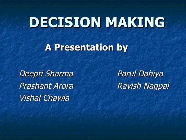 DECISION MAKING <ul><li>  A Presentation by </li></ul><ul><li>Deepti Sharma   Parul Dahiya </li></ul><ul><li>Prashant Aror...
