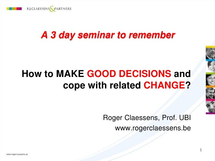 A 3 day seminar to rememberHow to MAKE GOOD DECISIONS and        cope with related CHANGE?               Roger Claessens, ...