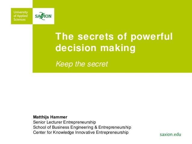 The secrets of powerfuldecision makingKeep the secretMatthijs HammerSenior Lecturer EntrepreneurshipSchool of Business Eng...