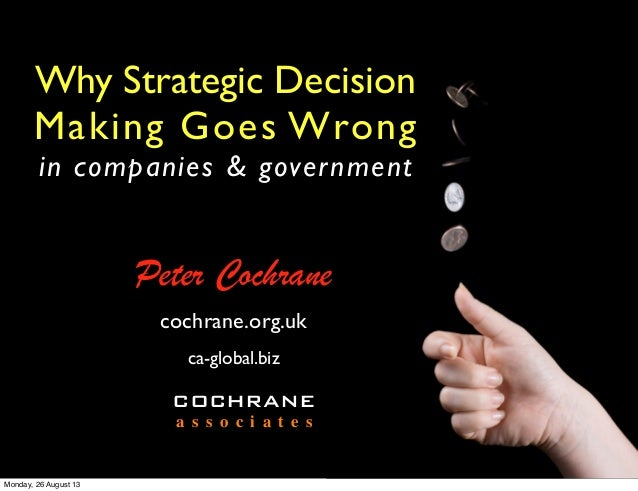 Why Strategic Decision Making Goes Wrong in companies & government Peter Cochrane COCHRANE a s s o c i a t e s cochrane.or...
