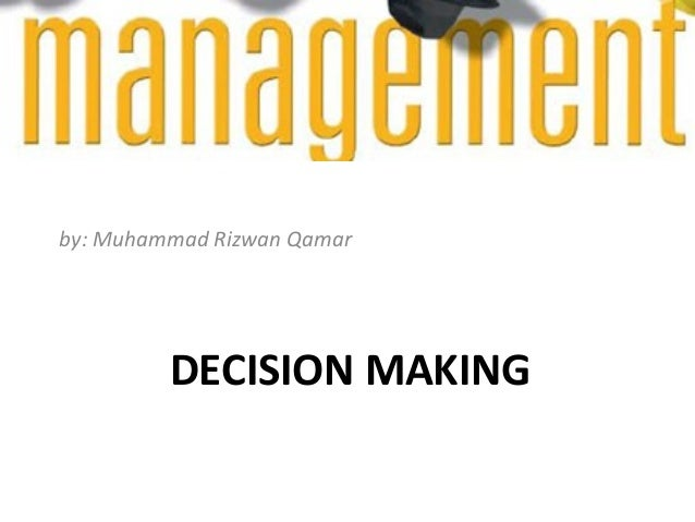 by: Muhammad Rizwan Qamar  DECISION MAKING