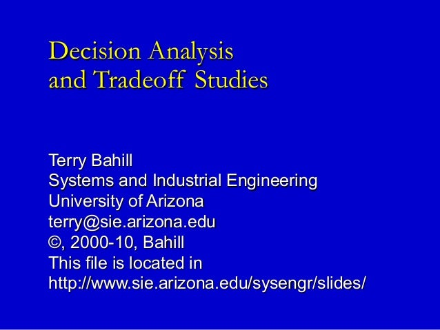 Decision AnalysisDecision Analysis and Tradeoff Studiesand Tradeoff Studies Terry BahillTerry Bahill Systems and Industria...