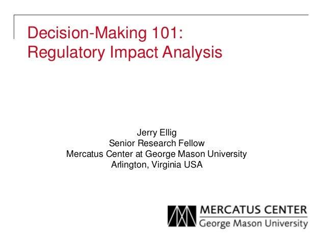 Decision-Making 101: Regulatory Impact Analysis Jerry Ellig Senior Research Fellow Mercatus Center at George Mason Univers...