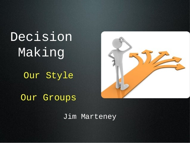 Decision Making Our Style Our Groups        Jim Marteney