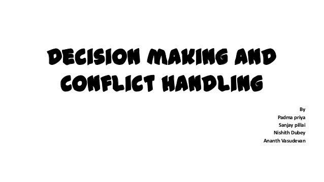Decision making and Conflict handling By Padma priya Sanjay pillai Nishith Dubey Ananth Vasudevan