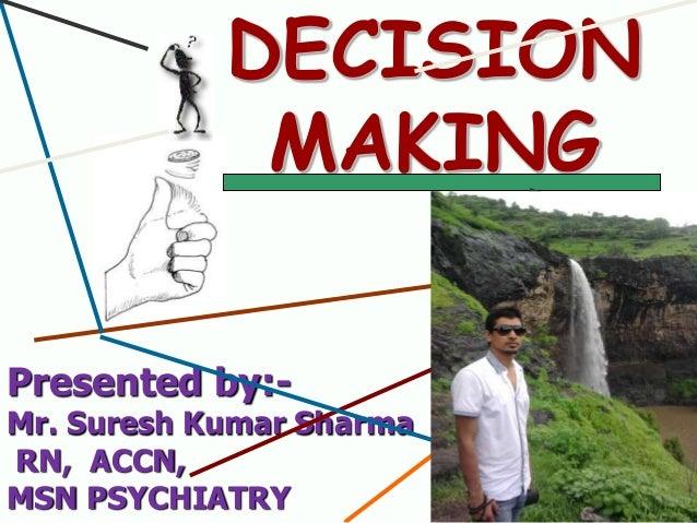 DECISION MAKING Presented by:-  Mr. Suresh Kumar Sharma RN, ACCN, MSN PSYCHIATRY