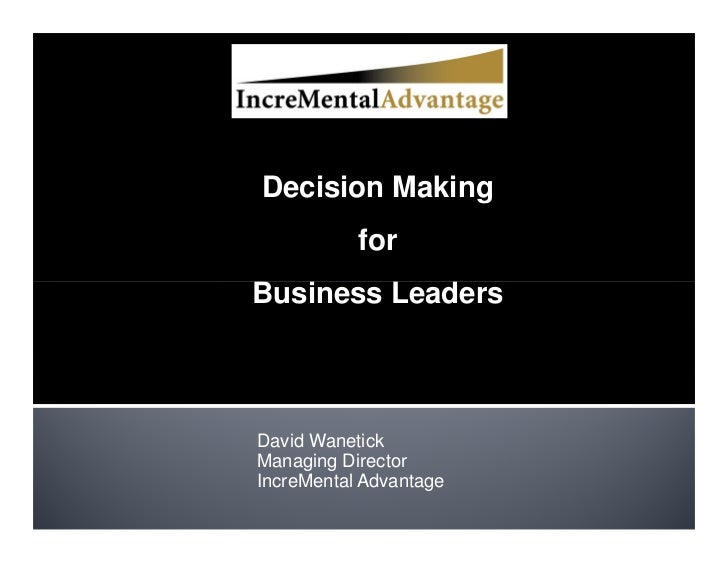 Decision Making            for Business Leaders    David Wanetick Managing Director IncreMental Advantage