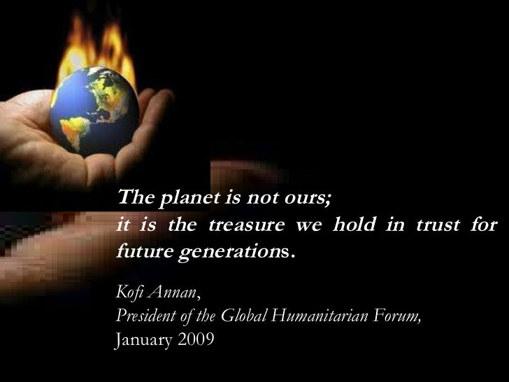 The planet is not ours;  it is the treasure we hold in trust for future generation s. Kofi Annan ,  President of the   Glo...