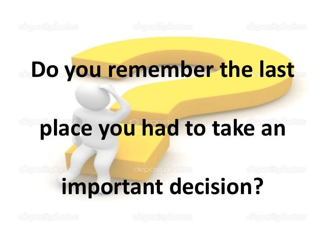 Do you remember the last place you had to take an important decision?