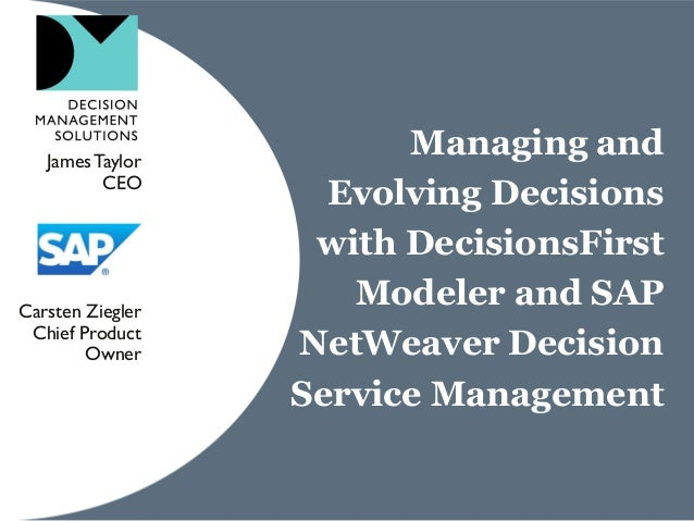 Managing and Evolving Decisions with DecisionsFirst Modeler and SAP NetWeaver Decision Service Management JamesTaylor CEO ...