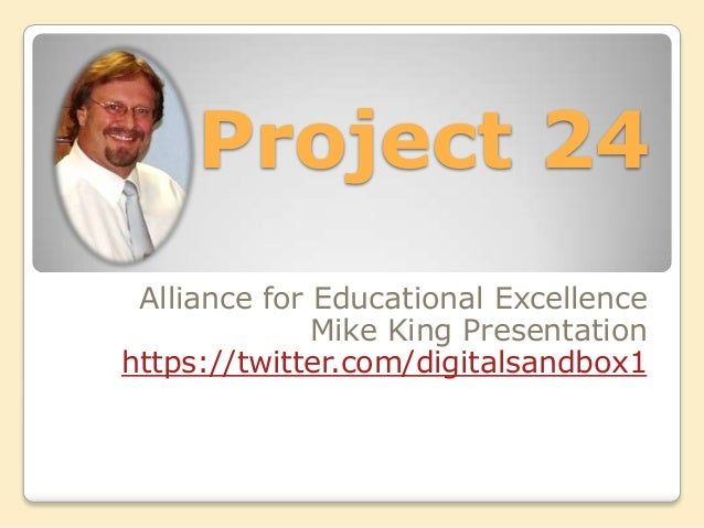 Project 24 Alliance for Educational Excellence              Mike King Presentationhttps://twitter.com/digitalsandbox1