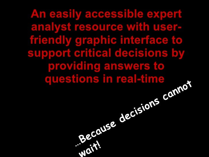 An easily accessible expert analyst resource with user-friendly graphic interface to support critical decisions by providi...