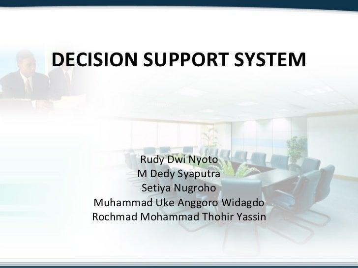 DECISION SUPPORT SYSTEM Rudy Dwi Nyoto M Dedy Syaputra Setiya Nugroho Muhammad Uke Anggoro Widagdo Rochmad Mohammad Thohir...