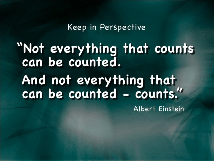 "Keep in Perspective  ""Not everything that counts !can be counted. !And not everything that !can be counted - counts.""     ..."