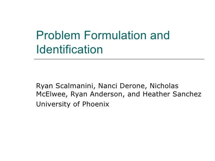Problem Formulation and Identification Ryan Scalmanini, Nanci Derone, Nicholas McElwee, Ryan Anderson, and Heather Sanchez...