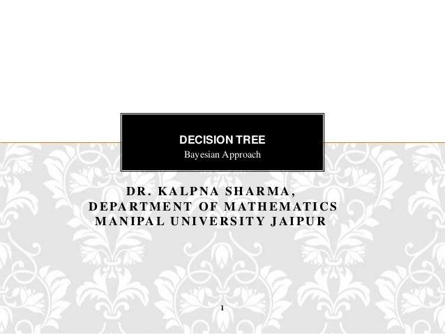 DECISION TREE                 Bayesian Approach      DR. KALPNA SHARMA,D E PA R T M E N T O F M AT H E M AT I C S M A N I ...