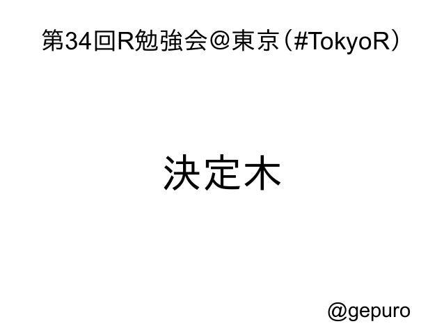 第34回R勉強会@東京(#TokyoR)  決定木  @gepuro